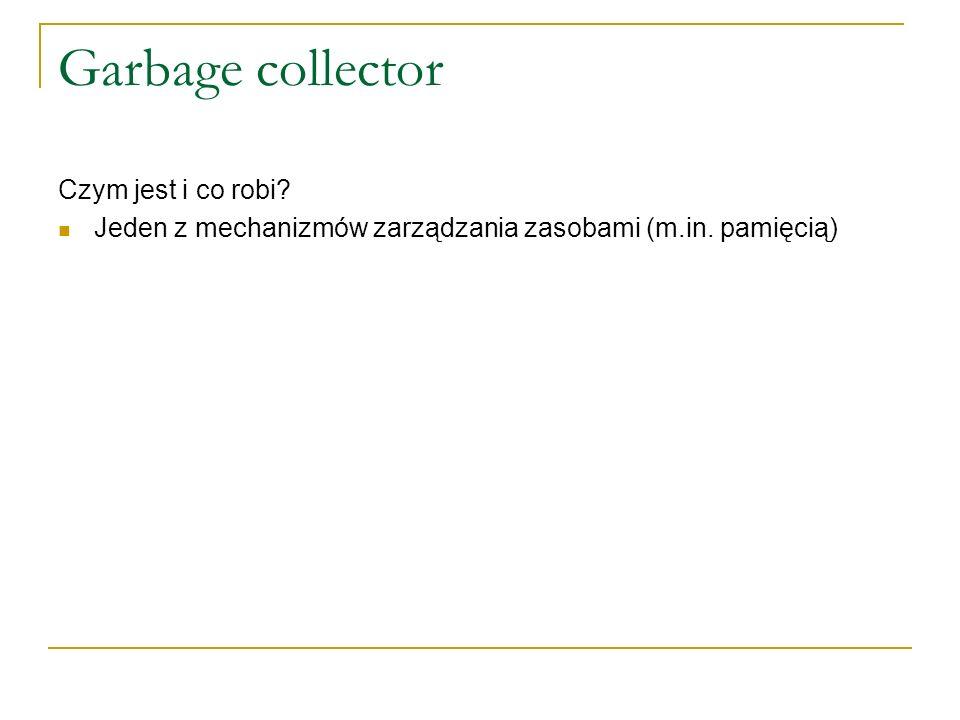Garbage collector Czym jest i co robi? Jeden z mechanizmów zarządzania zasobami (m.in. pamięcią)