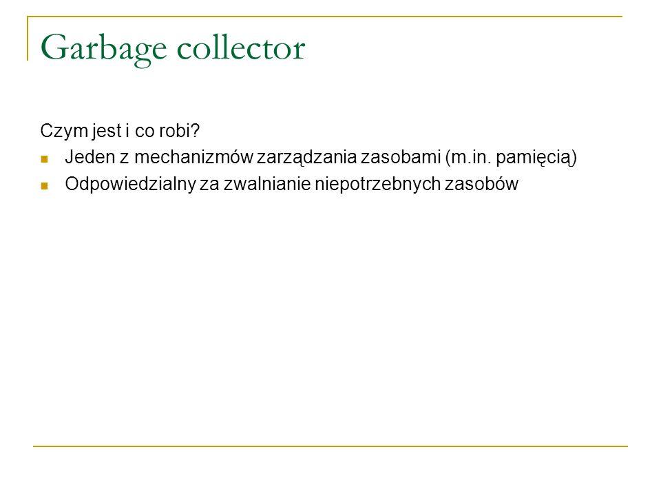 Garbage collector Czym jest i co robi? Jeden z mechanizmów zarządzania zasobami (m.in. pamięcią) Odpowiedzialny za zwalnianie niepotrzebnych zasobów