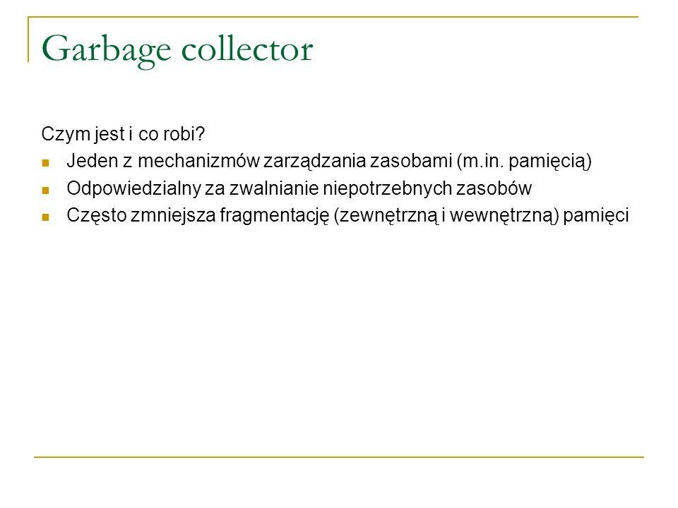 Garbage collector Czym jest i co robi? Jeden z mechanizmów zarządzania zasobami (m.in. pamięcią) Odpowiedzialny za zwalnianie niepotrzebnych zasobów C
