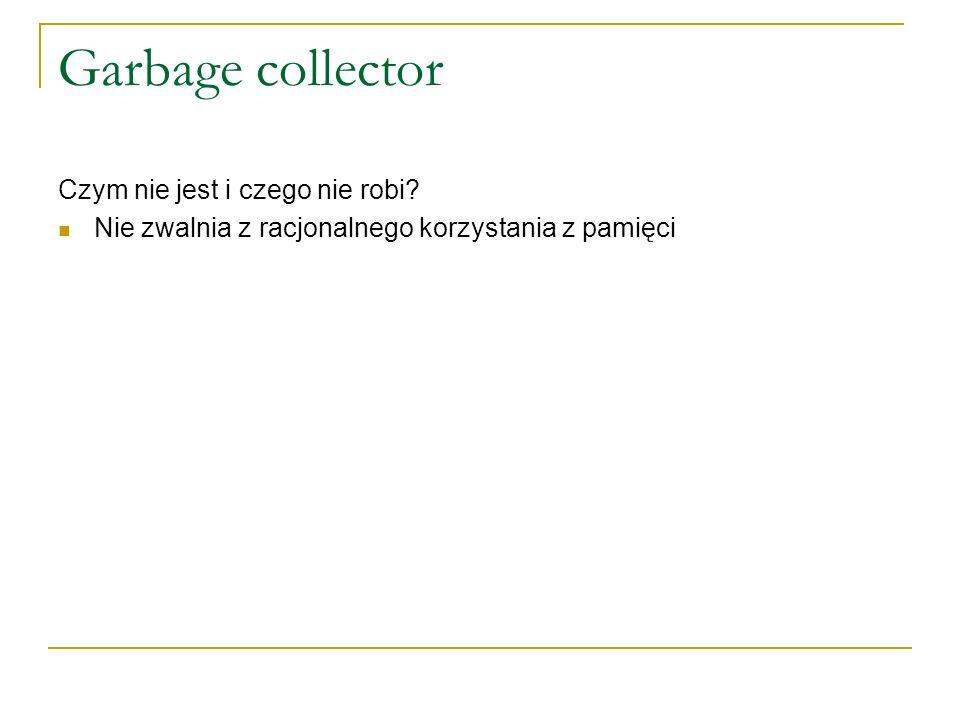 Garbage collector Czym nie jest i czego nie robi? Nie zwalnia z racjonalnego korzystania z pamięci