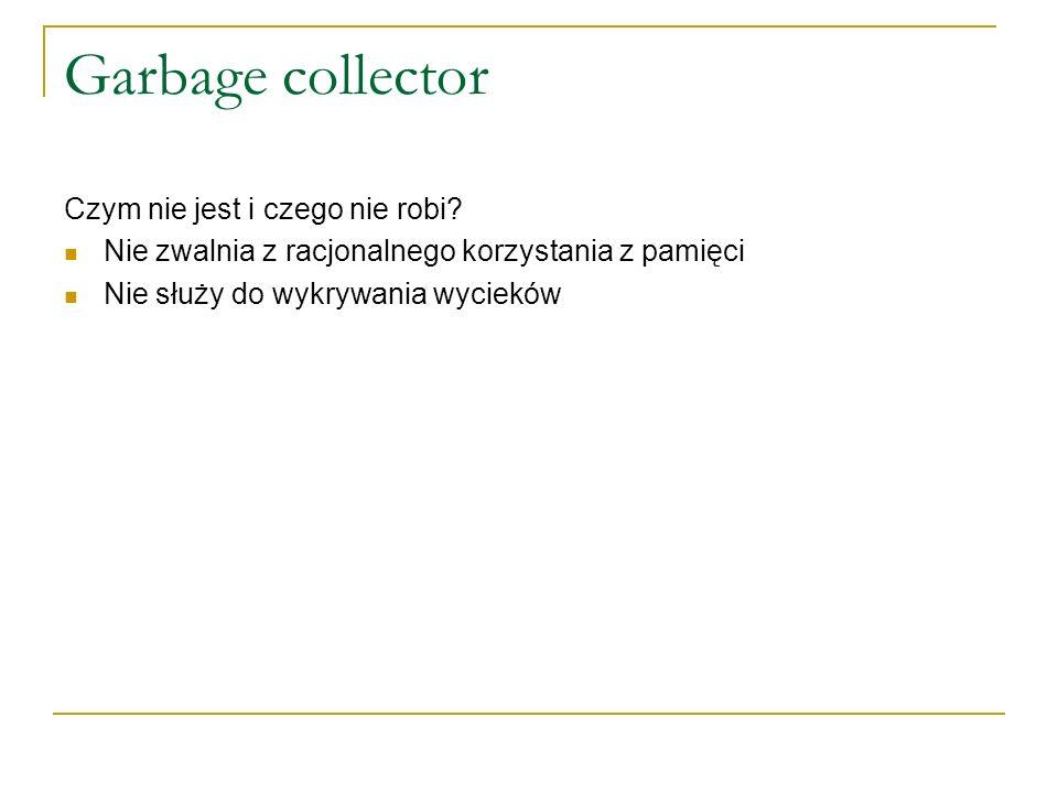 Garbage collector Czym nie jest i czego nie robi? Nie zwalnia z racjonalnego korzystania z pamięci Nie służy do wykrywania wycieków