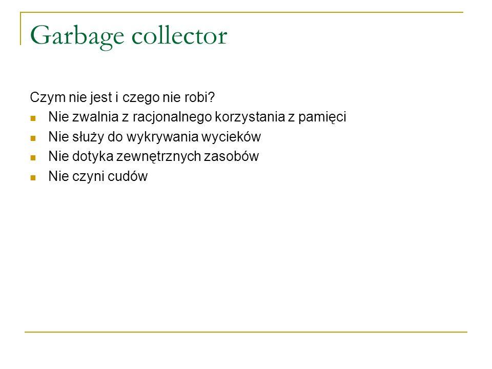 Garbage collector Czym nie jest i czego nie robi? Nie zwalnia z racjonalnego korzystania z pamięci Nie służy do wykrywania wycieków Nie dotyka zewnętr