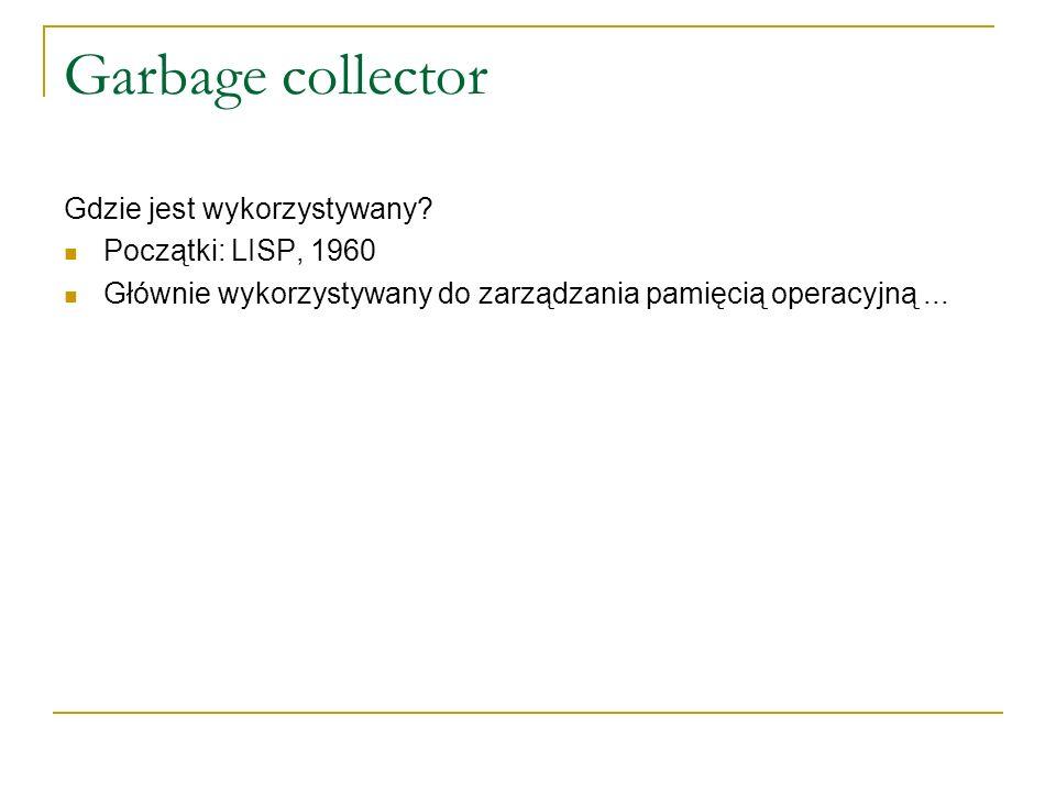 Garbage collector Gdzie jest wykorzystywany? Początki: LISP, 1960 Głównie wykorzystywany do zarządzania pamięcią operacyjną...
