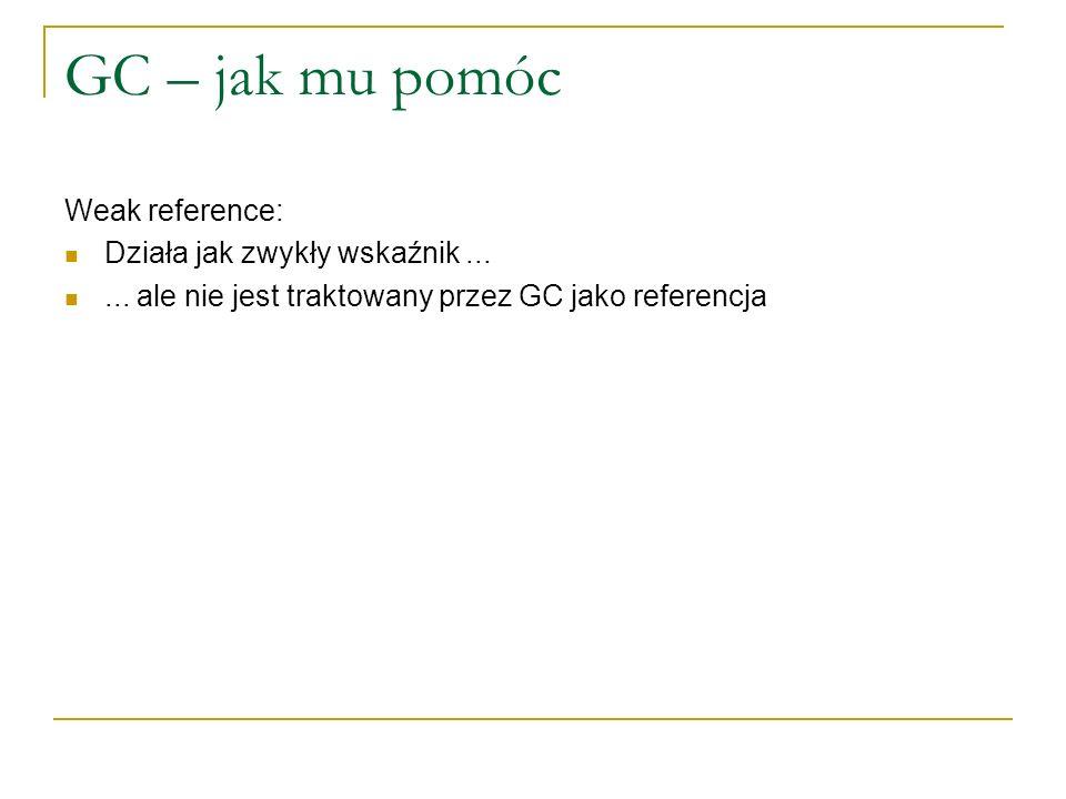 GC – jak mu pomóc Weak reference: Działa jak zwykły wskaźnik...... ale nie jest traktowany przez GC jako referencja