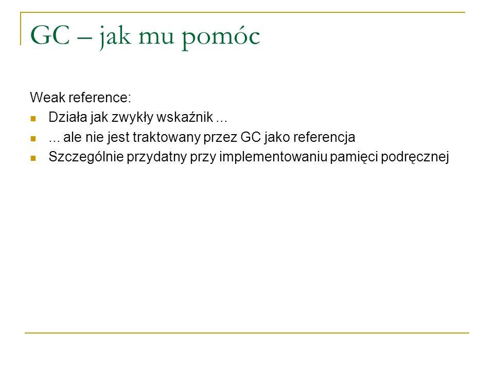 GC – jak mu pomóc Weak reference: Działa jak zwykły wskaźnik...... ale nie jest traktowany przez GC jako referencja Szczególnie przydatny przy impleme