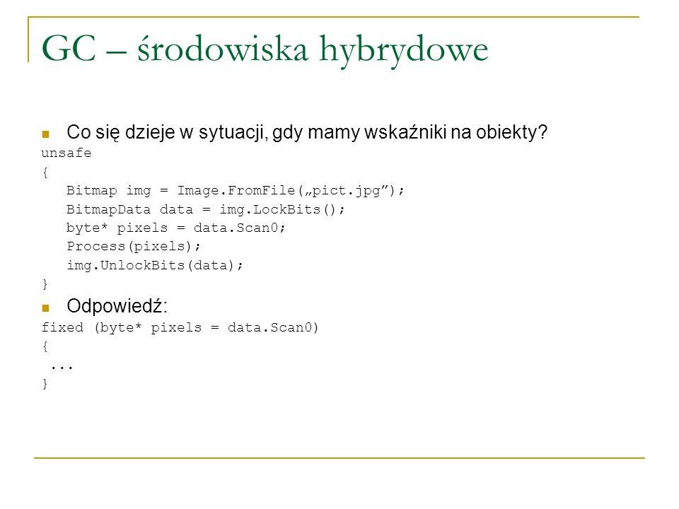 GC – środowiska hybrydowe Co się dzieje w sytuacji, gdy mamy wskaźniki na obiekty? unsafe { Bitmap img = Image.FromFile(pict.jpg); BitmapData data = i