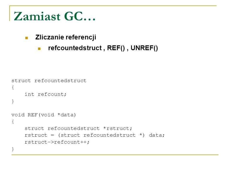Zamiast GC… refcountedstruct, REF(), UNREF() Zliczanie referencji struct refcountedstruct { int refcount; } void REF(void *data) { struct refcountedst