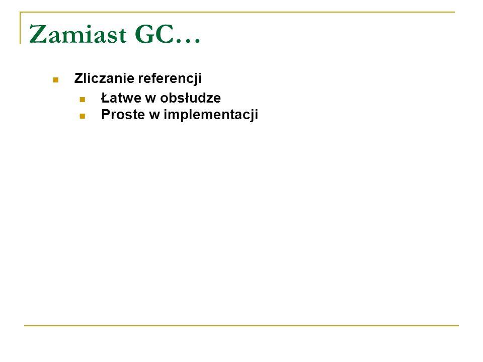 Zamiast GC… Zliczanie referencji Łatwe w obsłudze Proste w implementacji