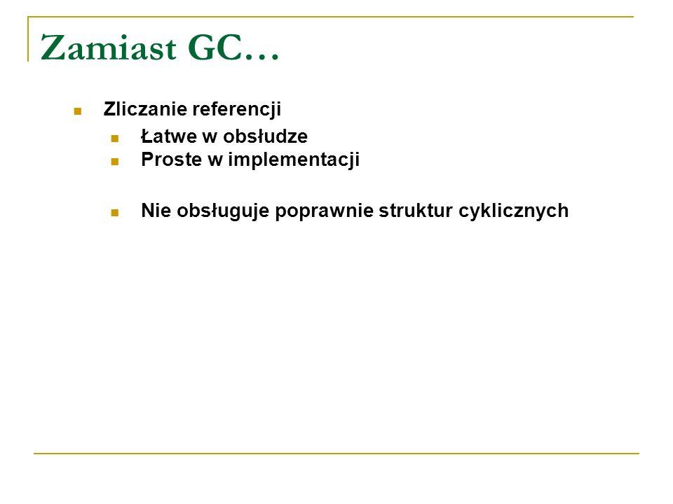 Zamiast GC… Zliczanie referencji Łatwe w obsłudze Proste w implementacji Nie obsługuje poprawnie struktur cyklicznych