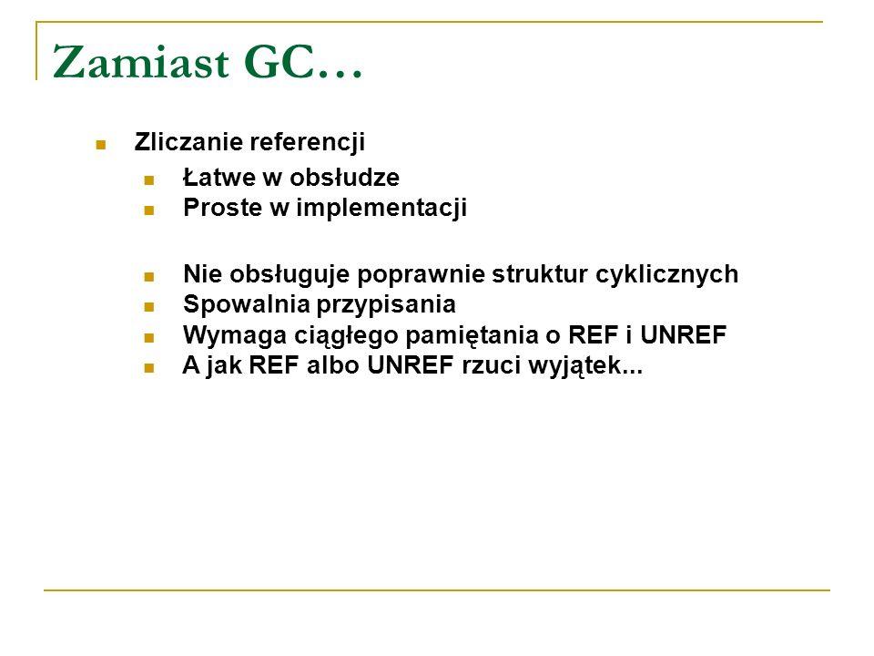 Zamiast GC… Zliczanie referencji Łatwe w obsłudze Proste w implementacji Nie obsługuje poprawnie struktur cyklicznych Spowalnia przypisania Wymaga cią