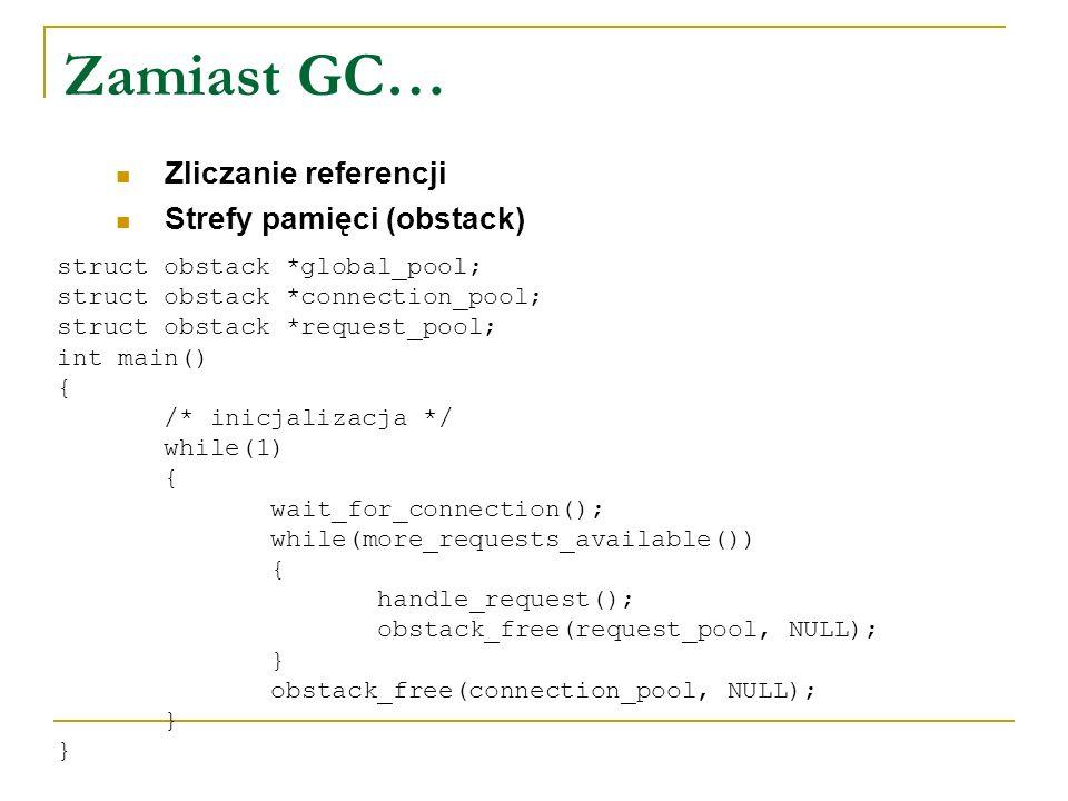 Zamiast GC… Zliczanie referencji Strefy pamięci (obstack) struct obstack *global_pool; struct obstack *connection_pool; struct obstack *request_pool;