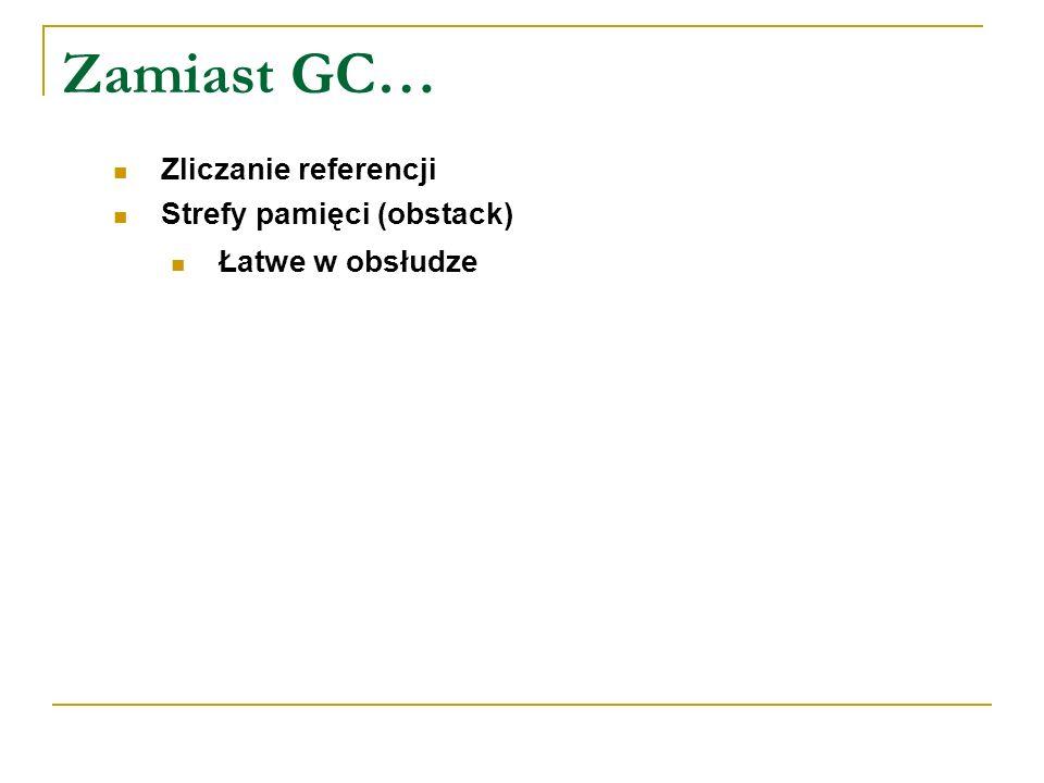 Zamiast GC… Zliczanie referencji Strefy pamięci (obstack) Łatwe w obsłudze