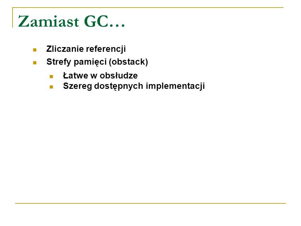 Zamiast GC… Zliczanie referencji Strefy pamięci (obstack) Łatwe w obsłudze Szereg dostępnych implementacji