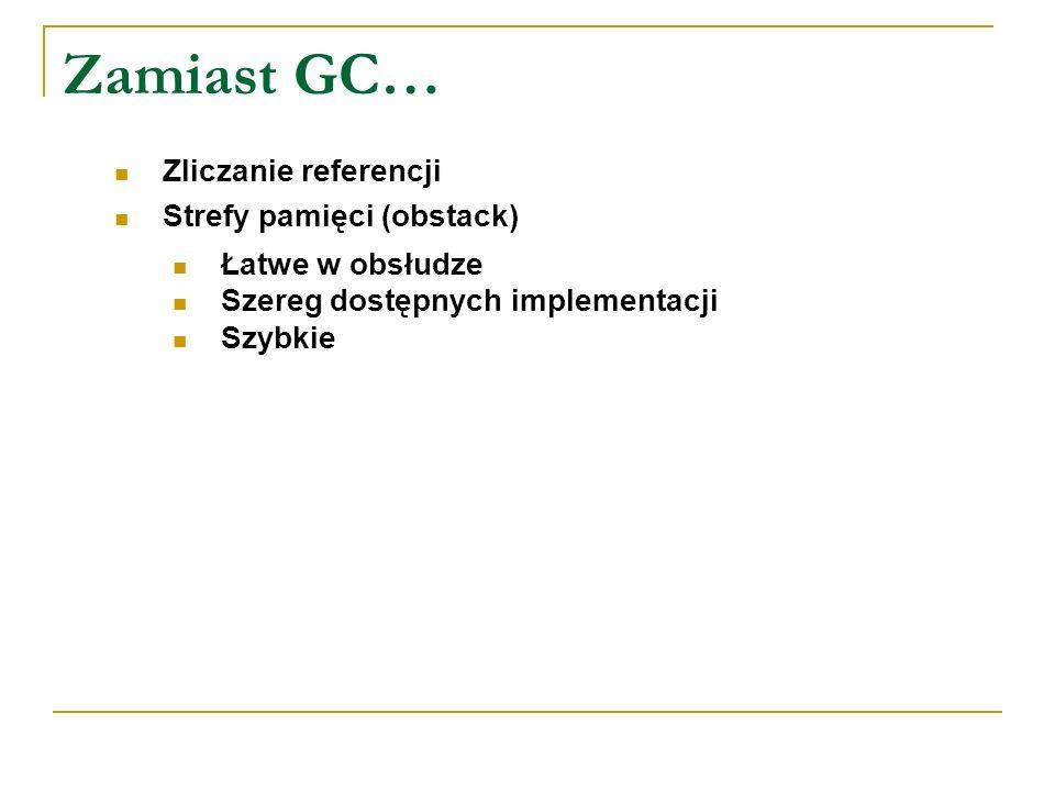 Zamiast GC… Zliczanie referencji Strefy pamięci (obstack) Łatwe w obsłudze Szereg dostępnych implementacji Szybkie