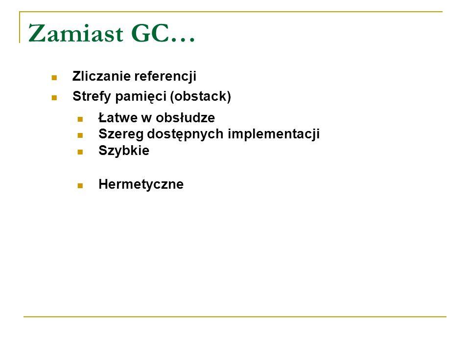 Zamiast GC… Zliczanie referencji Strefy pamięci (obstack) Łatwe w obsłudze Szereg dostępnych implementacji Szybkie Hermetyczne