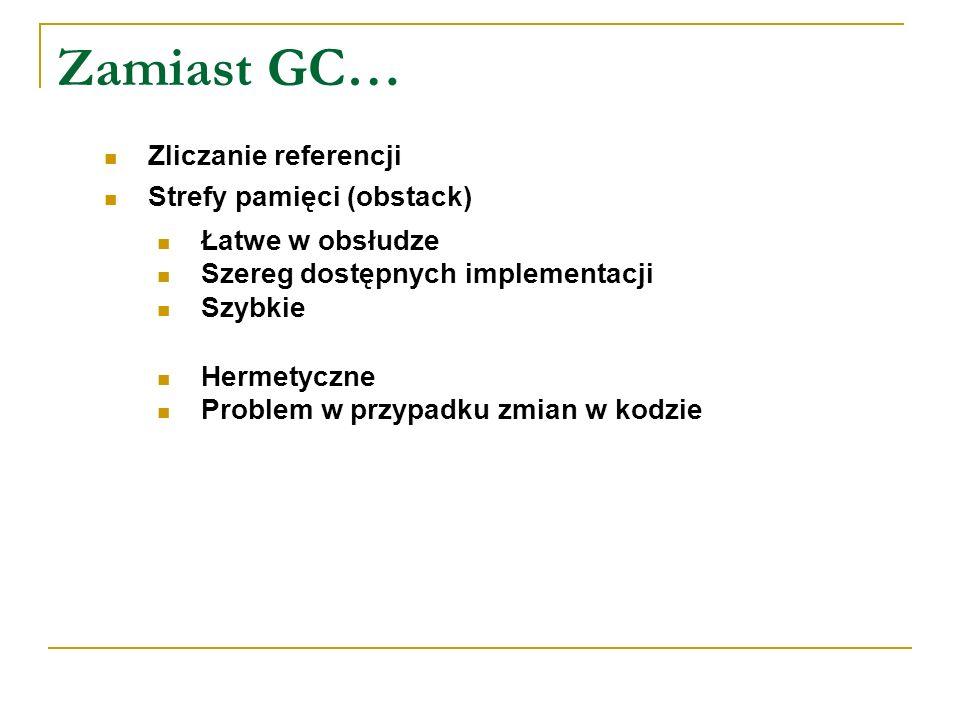 Zamiast GC… Zliczanie referencji Strefy pamięci (obstack) Łatwe w obsłudze Szereg dostępnych implementacji Szybkie Hermetyczne Problem w przypadku zmi