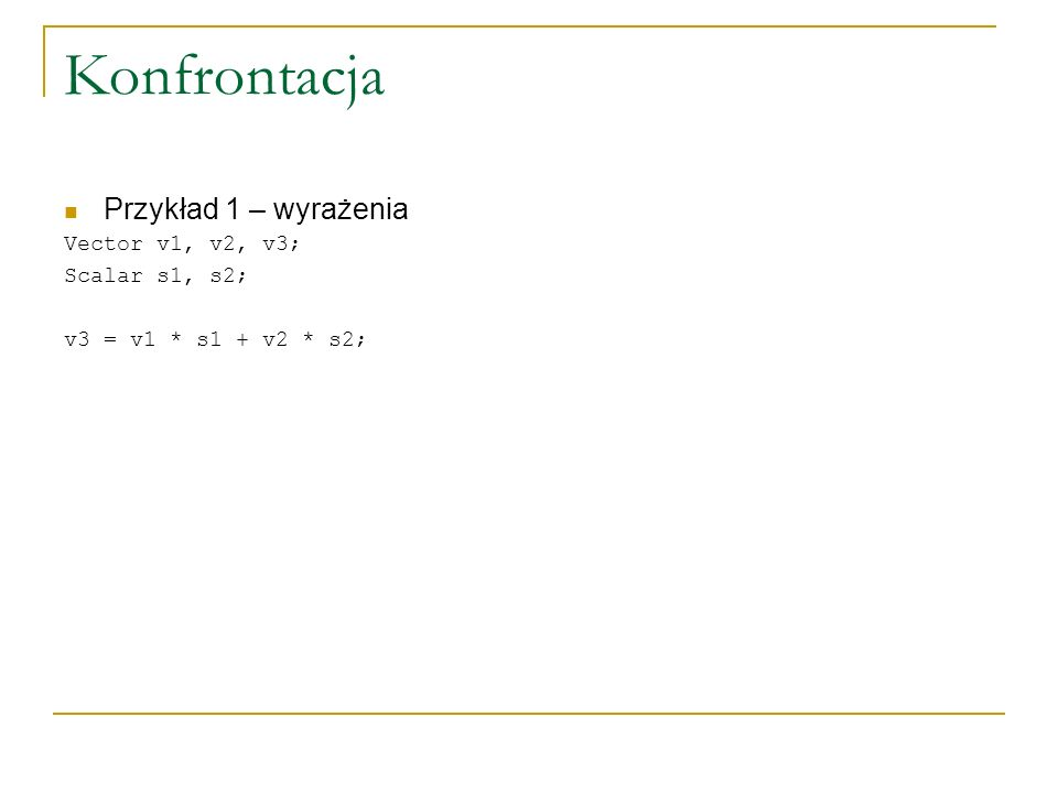 Konfrontacja Przykład 1 – wyrażenia Vector v1, v2, v3; Scalar s1, s2; v3 = v1 * s1 + v2 * s2;