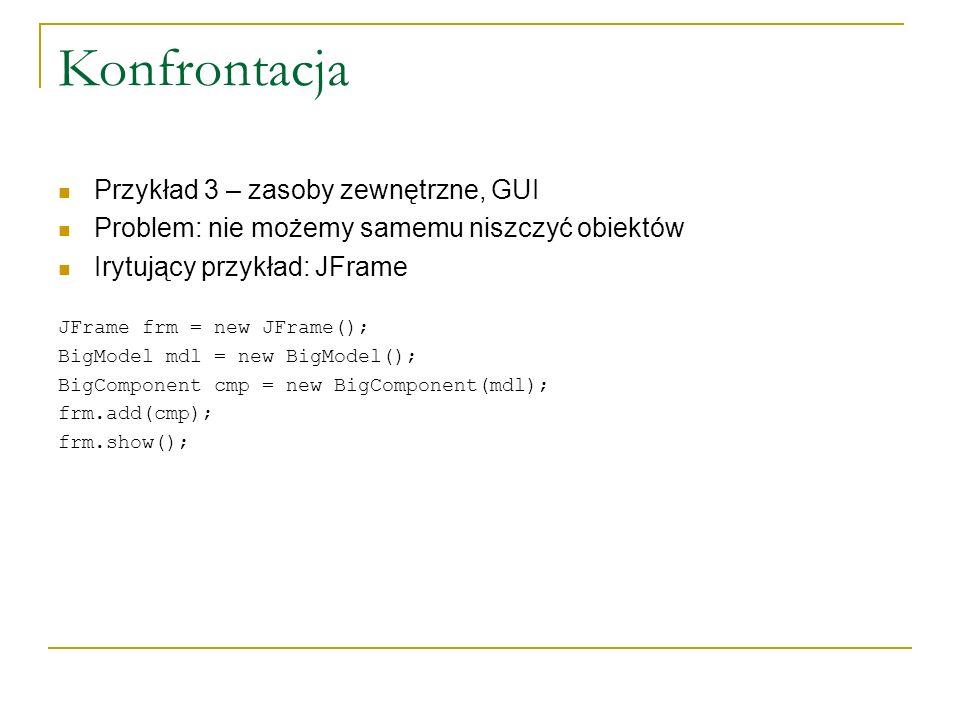 Konfrontacja Przykład 3 – zasoby zewnętrzne, GUI Problem: nie możemy samemu niszczyć obiektów Irytujący przykład: JFrame JFrame frm = new JFrame(); Bi
