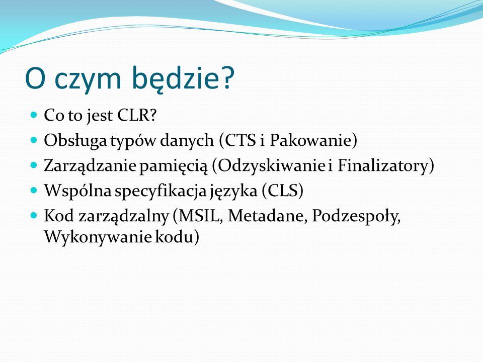O czym będzie? Co to jest CLR? Obsługa typów danych (CTS i Pakowanie) Zarządzanie pamięcią (Odzyskiwanie i Finalizatory) Wspólna specyfikacja języka (