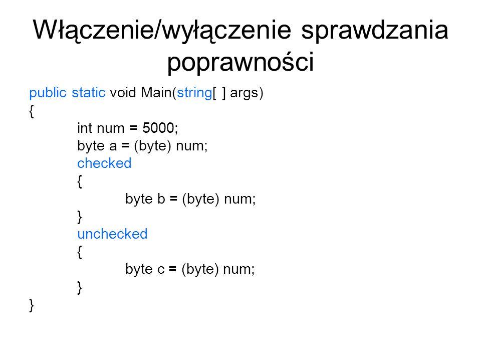 Włączenie/wyłączenie sprawdzania poprawności public static void Main(string[ ] args) { int num = 5000; byte a = (byte) num; checked { byte b = (byte)