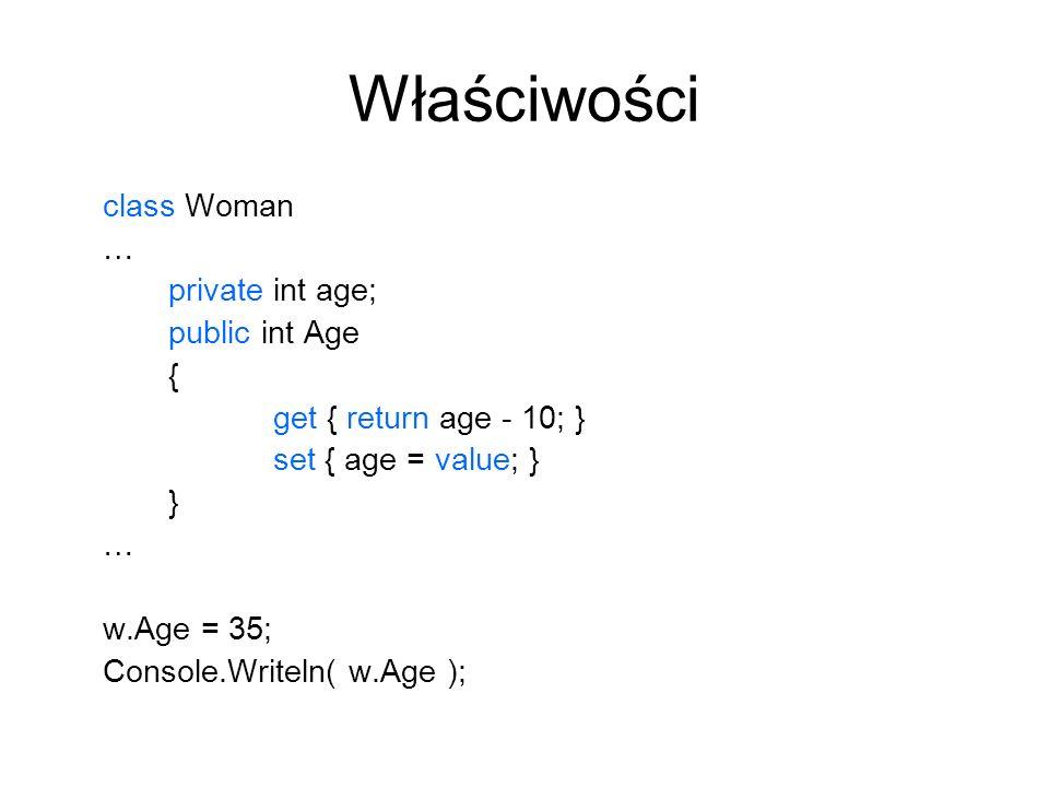 Właściwości class Woman … private int age; public int Age { get { return age - 10; } set { age = value; } } … w.Age = 35; Console.Writeln( w.Age );