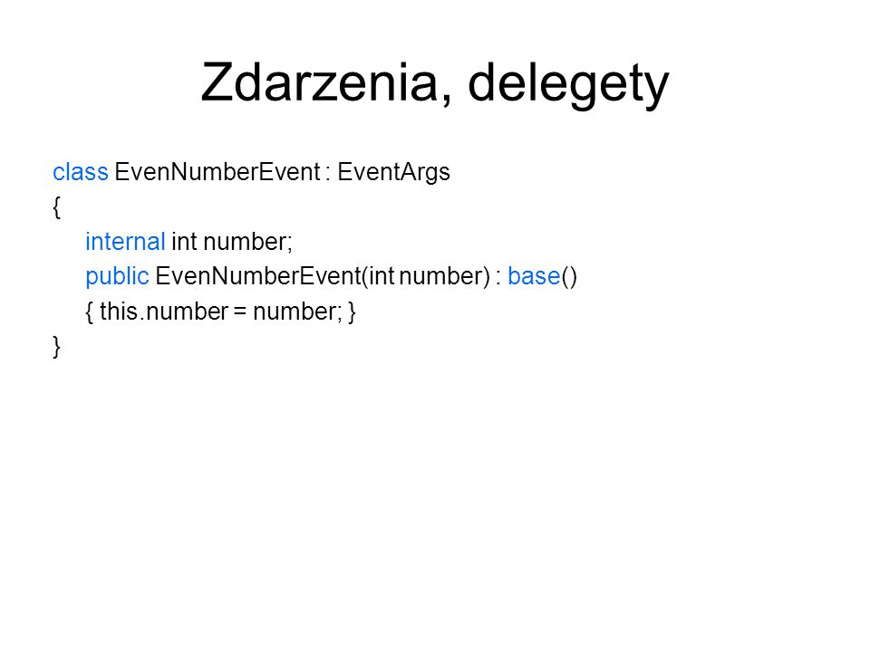 Zdarzenia, delegety class EvenNumberEvent : EventArgs { internal int number; public EvenNumberEvent(int number) : base() { this.number = number; } }