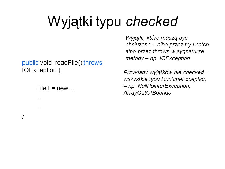 Wyjątki typu checked public void readFile() throws IOException{ File f = new...... } Wyjątki, które muszą być obsłużone – albo przez try i catch albo