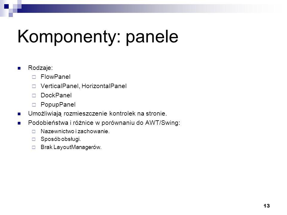 13 Komponenty: panele Rodzaje: FlowPanel VerticalPanel, HorizontalPanel DockPanel PopupPanel Umożliwiają rozmieszczenie kontrolek na stronie. Podobień