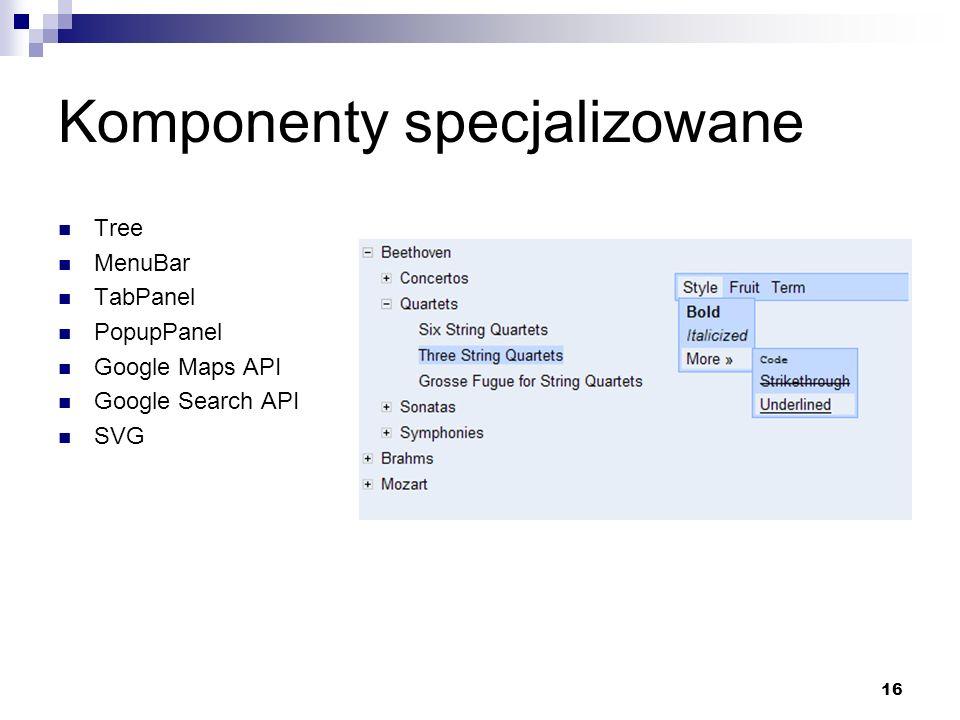 16 Komponenty specjalizowane Tree MenuBar TabPanel PopupPanel Google Maps API Google Search API SVG