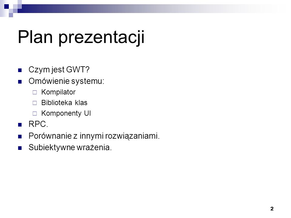 2 Plan prezentacji Czym jest GWT? Omówienie systemu: Kompilator Biblioteka klas Komponenty UI RPC. Porównanie z innymi rozwiązaniami. Subiektywne wraż