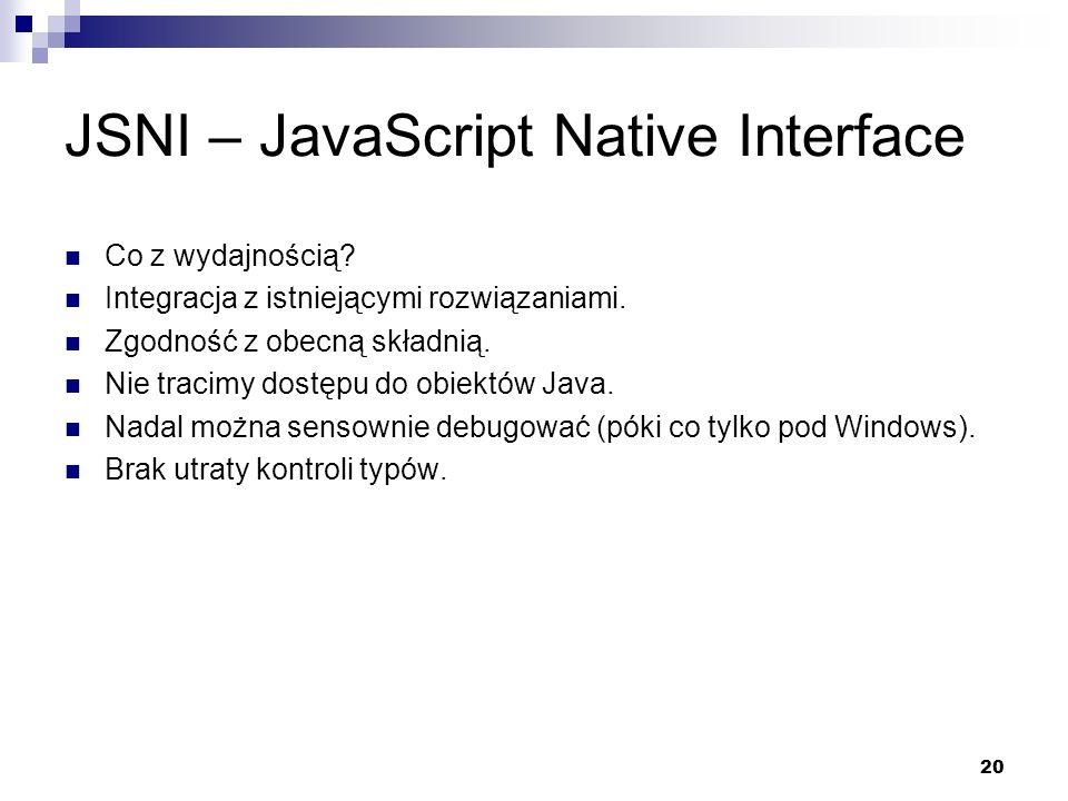 20 JSNI – JavaScript Native Interface Co z wydajnością? Integracja z istniejącymi rozwiązaniami. Zgodność z obecną składnią. Nie tracimy dostępu do ob