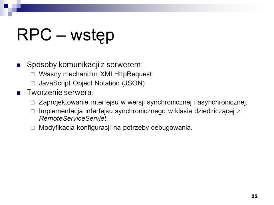 22 RPC – wstęp Sposoby komunikacji z serwerem: Własny mechanizm XMLHttpRequest JavaScript Object Notation (JSON) Tworzenie serwera: Zaprojektowanie in