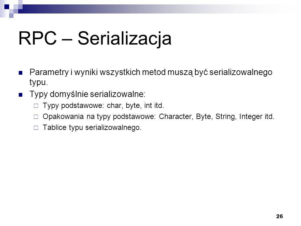 26 RPC – Serializacja Parametry i wyniki wszystkich metod muszą być serializowalnego typu. Typy domyślnie serializowalne: Typy podstawowe: char, byte,