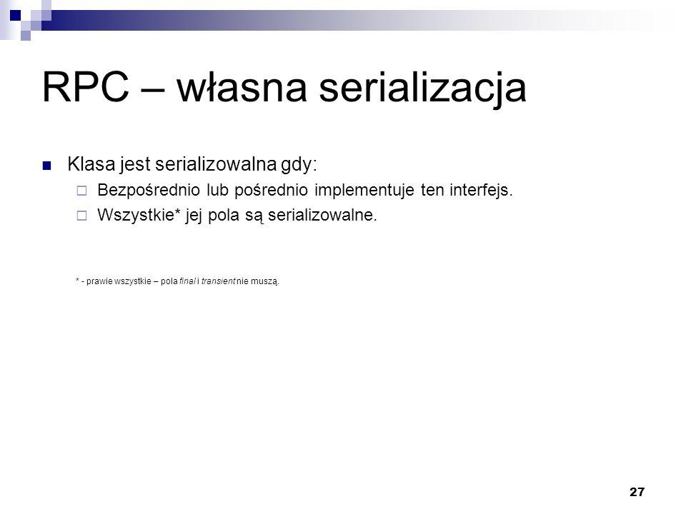 27 RPC – własna serializacja Klasa jest serializowalna gdy: Bezpośrednio lub pośrednio implementuje ten interfejs. Wszystkie* jej pola są serializowal