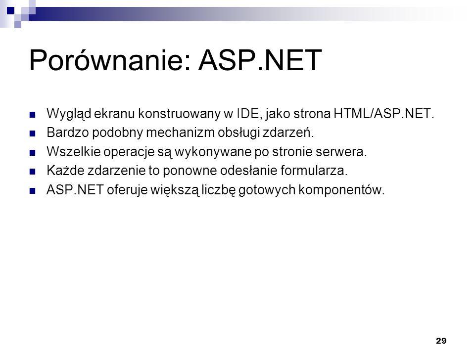 29 Porównanie: ASP.NET Wygląd ekranu konstruowany w IDE, jako strona HTML/ASP.NET. Bardzo podobny mechanizm obsługi zdarzeń. Wszelkie operacje są wyko