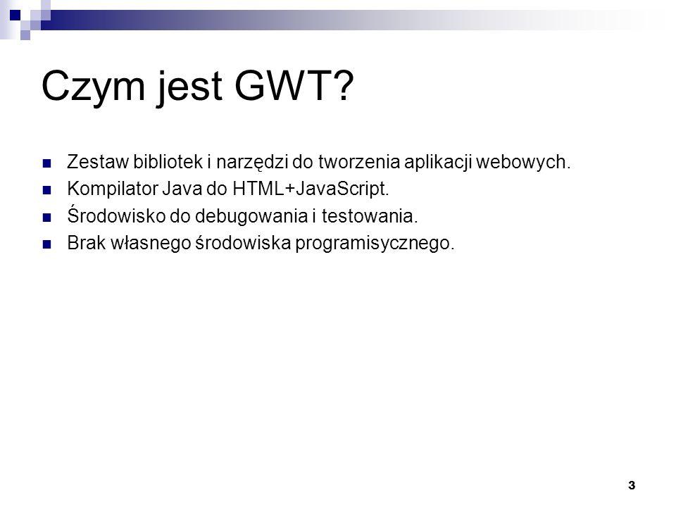 3 Czym jest GWT? Zestaw bibliotek i narzędzi do tworzenia aplikacji webowych. Kompilator Java do HTML+JavaScript. Środowisko do debugowania i testowan