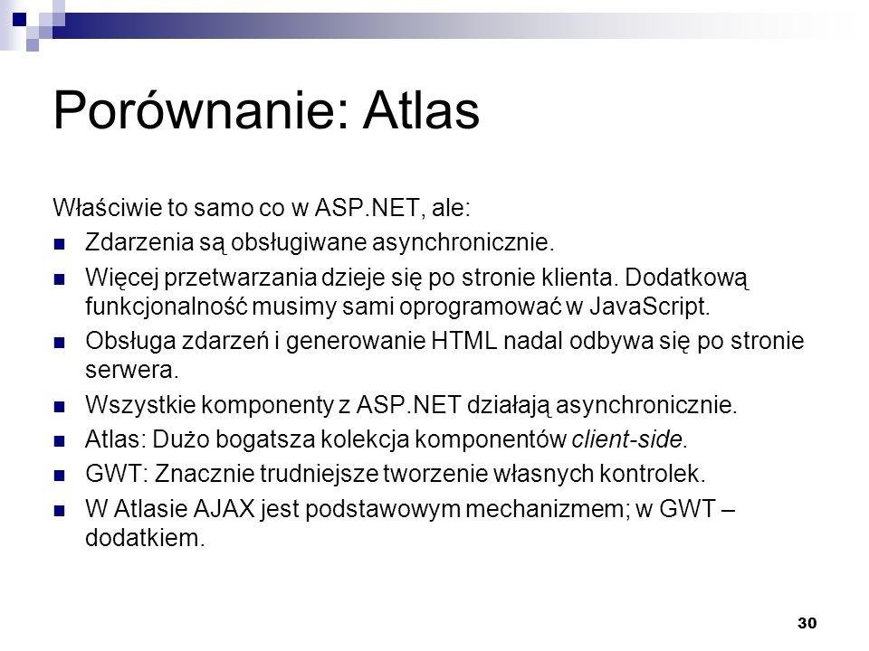 30 Porównanie: Atlas Właściwie to samo co w ASP.NET, ale: Zdarzenia są obsługiwane asynchronicznie. Więcej przetwarzania dzieje się po stronie klienta