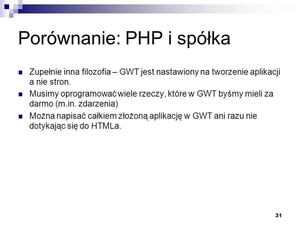 31 Porównanie: PHP i spółka Zupełnie inna filozofia – GWT jest nastawiony na tworzenie aplikacji a nie stron. Musimy oprogramować wiele rzeczy, które