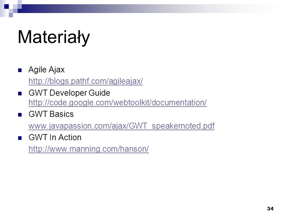 34 Materiały Agile Ajax http://blogs.pathf.com/agileajax/ GWT Developer Guide http://code.google.com/webtoolkit/documentation/ http://code.google.com/