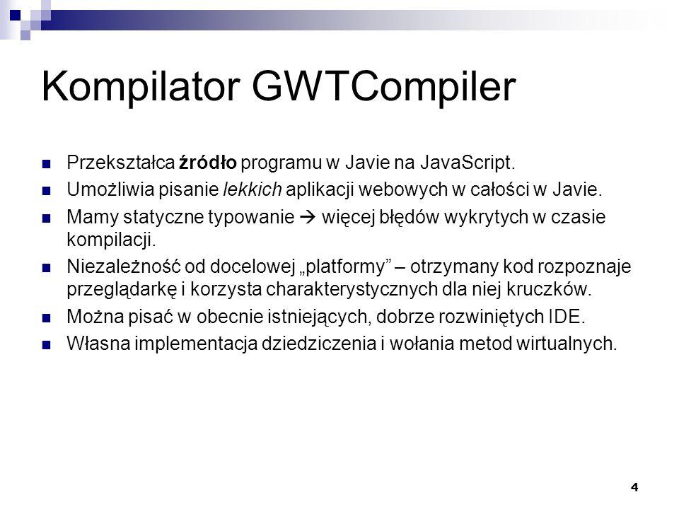 4 Kompilator GWTCompiler Przekształca źródło programu w Javie na JavaScript. Umożliwia pisanie lekkich aplikacji webowych w całości w Javie. Mamy stat
