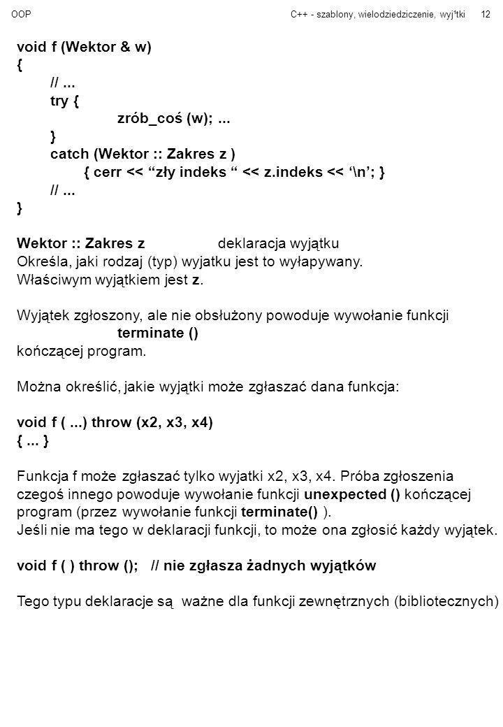 OOPC++ - szablony, wielodziedziczenie, wyj¹tki12 void f (Wektor & w) { //... try { zrób_coś (w);... } catch (Wektor :: Zakres z ) { cerr << zły indeks