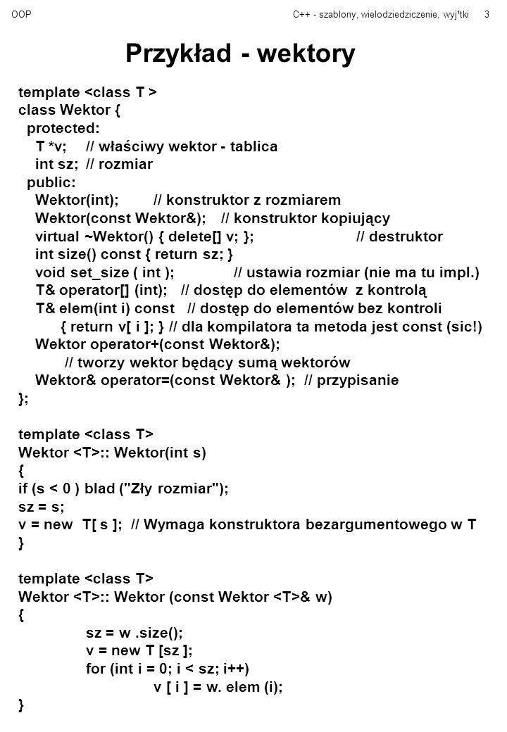 OOPC++ - szablony, wielodziedziczenie, wyj¹tki4 template Wektor & Wektor ::operator=(const Wektor & w) { if (sz != w.size()) blad( Niezgodne rozmiary wektorów ); for (int i = 0; i < s; i++) elem( i ) = w.elem( i ); } template T& Wektor ::operator[](int i) { if (i = sz) blad( Przekroczenie zakresu tablicy ); return v[ i ]; } template Wektor Wektor ::operator+ (const Wektor & a) { int s = size(); if (s != a.size()) blad( Zły rozmiar wektora ); Wektor suma(s);// nowy wektor for (int i = 0; i < s; i++) suma.elem(i) = elem(i) + a.elem(i); return suma; } Uwagi: - zamiast funkcji blad lepiej użyć obsługi wyjątków, - const w elem jest poprawne zwn C++, choć niekoniecznie zwn na nasze oczekiwania, [] też można było zadekalrować jako const, - zwykle dla wskaźników wolelibyśmy mieć inną realizację, można to dookreślić: template class Wektor {....};
