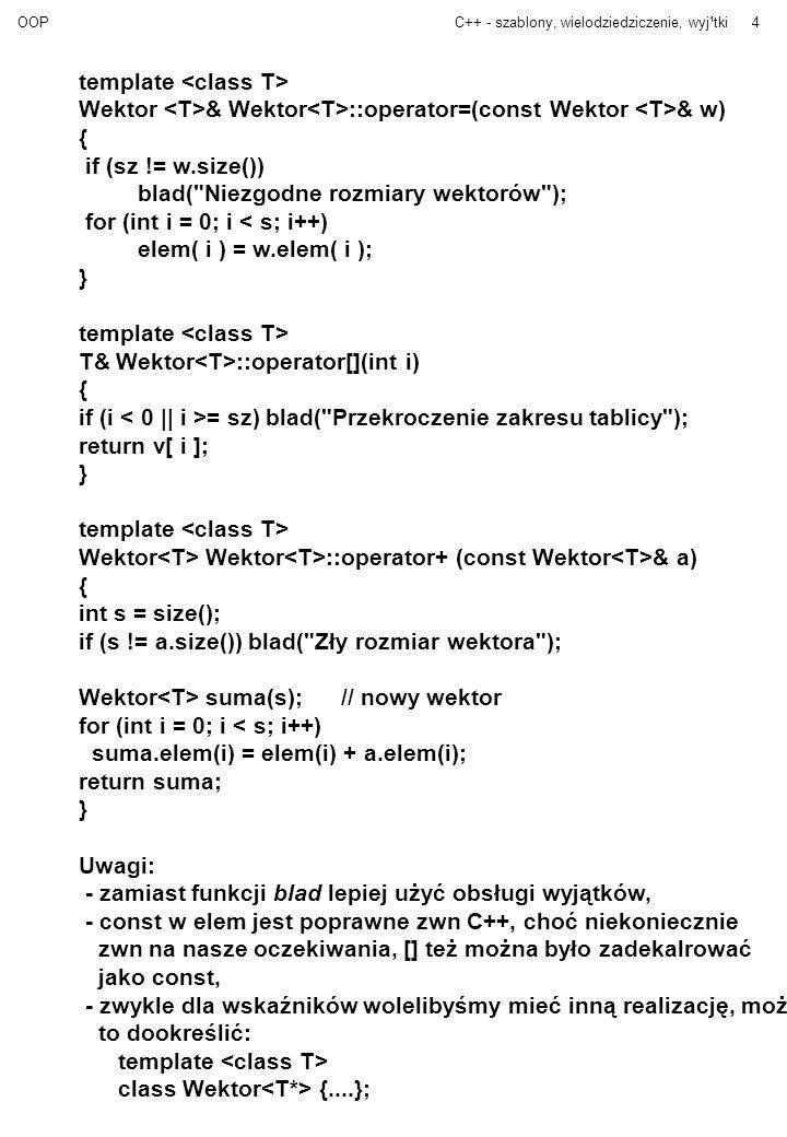 OOPC++ - szablony, wielodziedziczenie, wyj¹tki4 template Wektor & Wektor ::operator=(const Wektor & w) { if (sz != w.size()) blad(