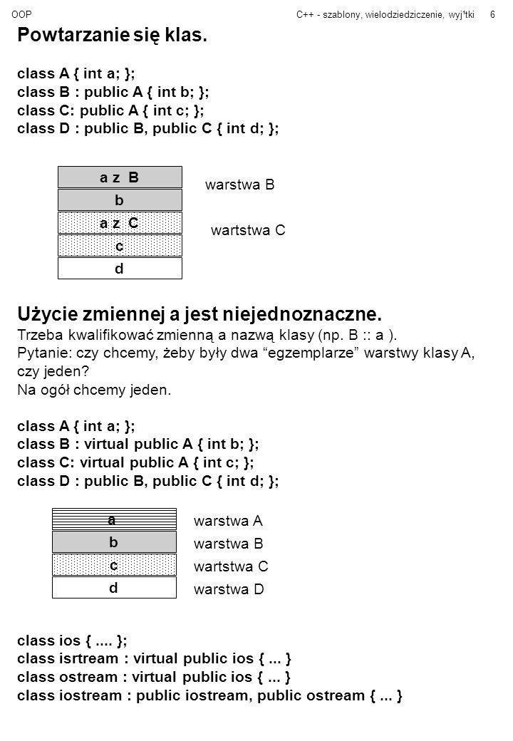 OOPC++ - szablony, wielodziedziczenie, wyj¹tki7 Programowanie Obiektowe Program = zbiór obiektów współpracujących poprzez komunikaty (funkcje) Używamy abstrakcyjnych typów danych Projektując program projektujemy klasy i akcje obiektów –jakie mają być klasy –jakie mają być hierarchie klas –co obiekt ma robić (jakie funkcje mają mieć klasy) Nie interesuje nas podział na funkcje (jak w programowaniu strukturalnym).
