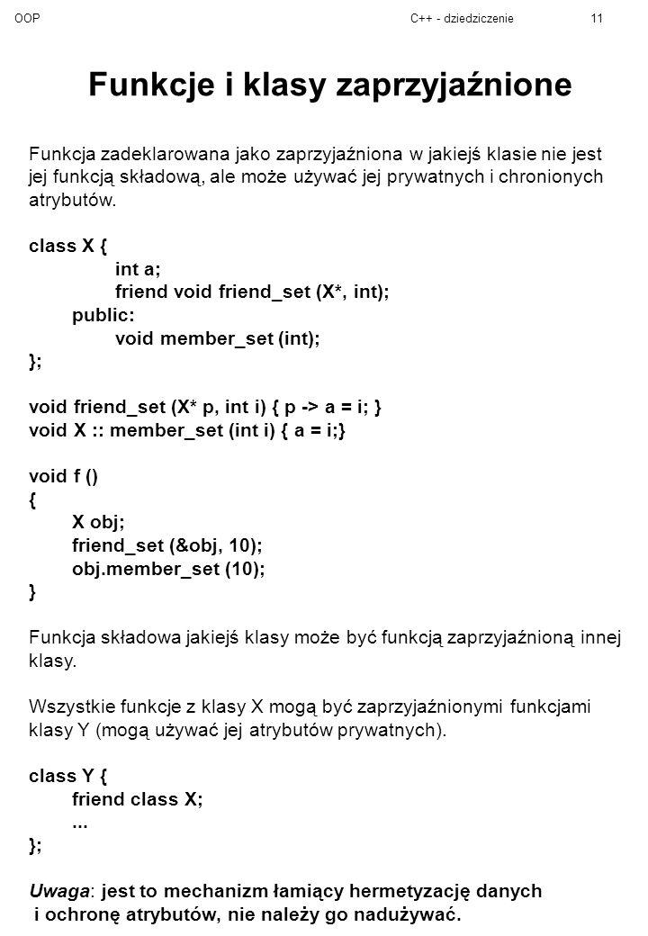 OOPC++ - dziedziczenie11 Funkcje i klasy zaprzyjaźnione Funkcja zadeklarowana jako zaprzyjaźniona w jakiejś klasie nie jest jej funkcją składową, ale może używać jej prywatnych i chronionych atrybutów.