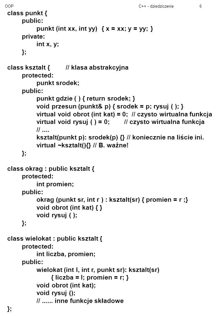 OOPC++ - dziedziczenie6 class punkt { public: punkt (int xx, int yy) { x = xx; y = yy; } private: int x, y; }; class ksztalt {// klasa abstrakcyjna protected: punkt srodek; public: punkt gdzie ( ) { return srodek; } void przesun (punkt& p) { srodek = p; rysuj ( ); } virtual void obrot (int kat) = 0; // czysto wirtualna funkcja virtual void rysuj ( ) = 0;// czysto wirtualna funkcja //....