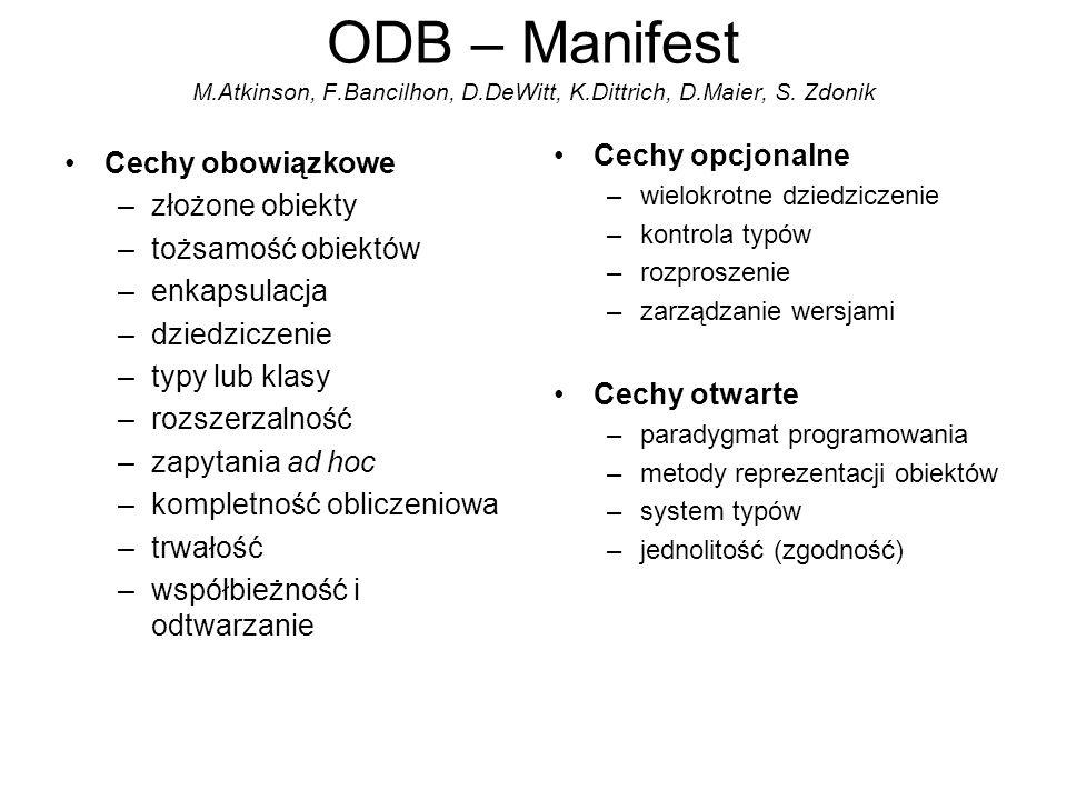 ODB – Manifest M.Atkinson, F.Bancilhon, D.DeWitt, K.Dittrich, D.Maier, S. Zdonik Cechy obowiązkowe –złożone obiekty –tożsamość obiektów –enkapsulacja