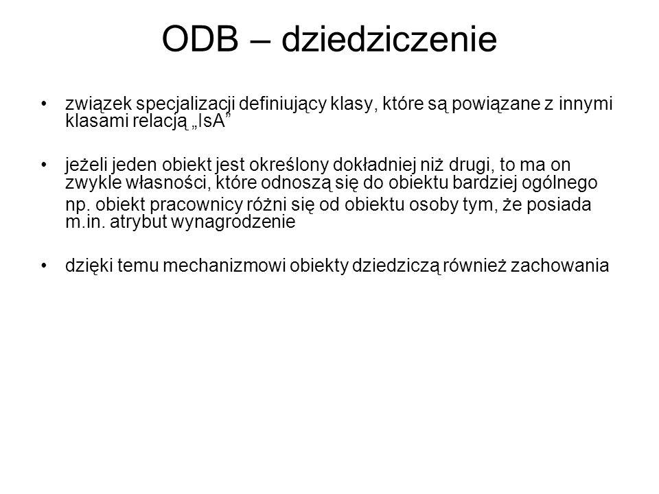 ODB – dziedziczenie związek specjalizacji definiujący klasy, które są powiązane z innymi klasami relacją IsA jeżeli jeden obiekt jest określony dokład