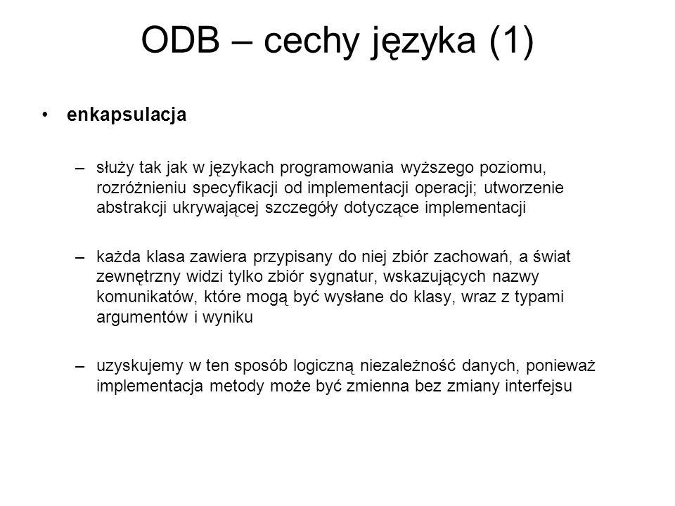 ODB – cechy języka (1) enkapsulacja –służy tak jak w językach programowania wyższego poziomu, rozróżnieniu specyfikacji od implementacji operacji; utw