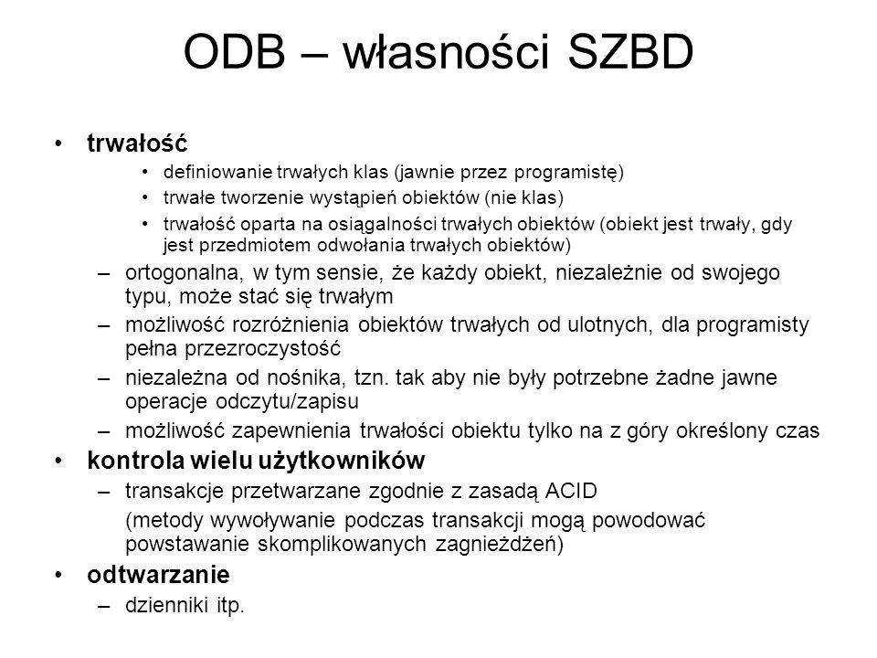 ODB – własności SZBD trwałość definiowanie trwałych klas (jawnie przez programistę) trwałe tworzenie wystąpień obiektów (nie klas) trwałość oparta na